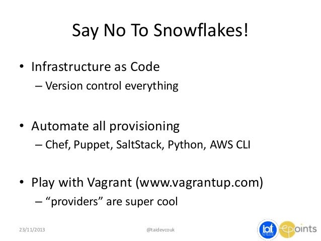 Say No To Snowflakes! • Infrastructure as Code – Version control everything  • Automate all provisioning – Chef, Puppet, S...