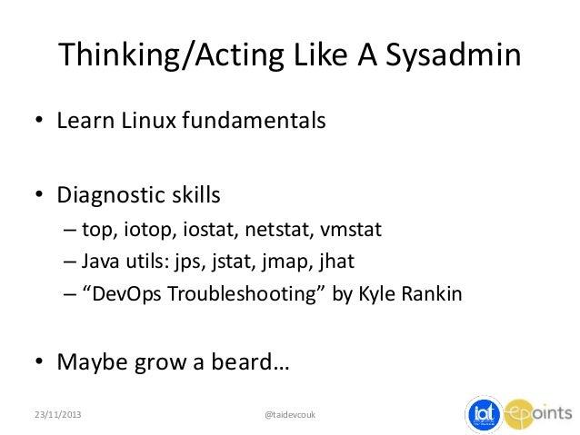 Thinking/Acting Like A Sysadmin • Learn Linux fundamentals • Diagnostic skills – top, iotop, iostat, netstat, vmstat – Jav...