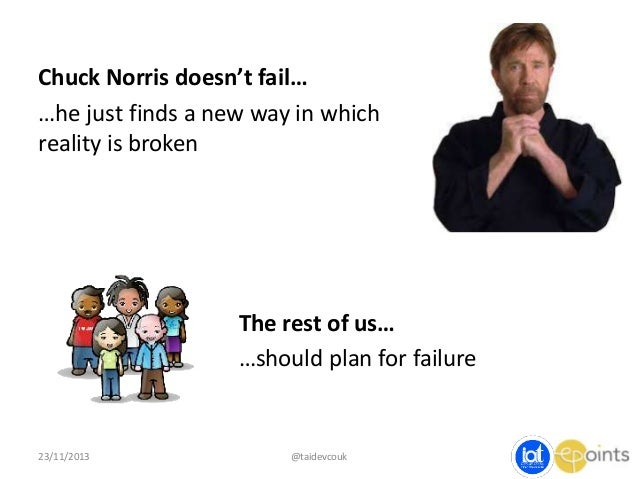 Chuck Norris doesn't fail… …he just finds a new way in which reality is broken  The rest of us… …should plan for failure  ...