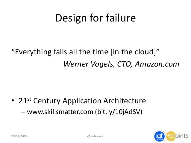 """Design for failure """"Everything fails all the time [in the cloud]"""" Werner Vogels, CTO, Amazon.com  • 21st Century Applicati..."""