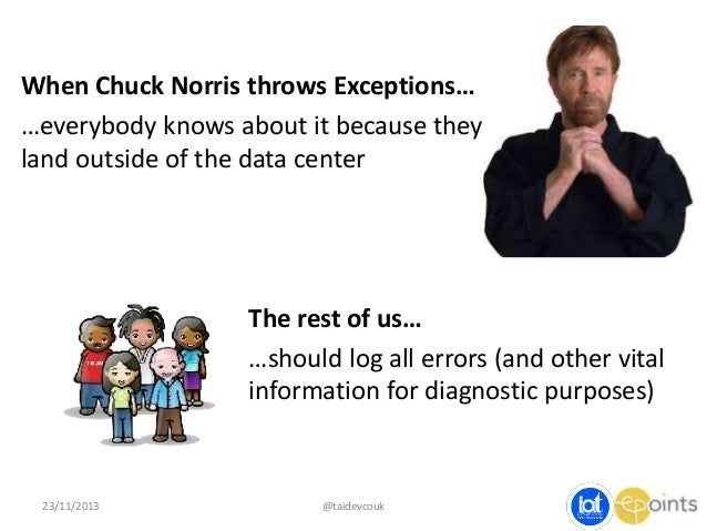 When Chuck Norris throws Exceptions… …everybody knows about it because they land outside of the data center  The rest of u...