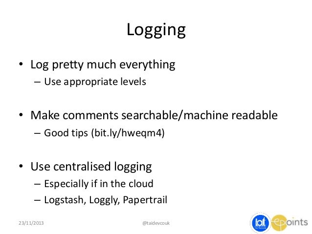 Logging • Log pretty much everything – Use appropriate levels  • Make comments searchable/machine readable – Good tips (bi...