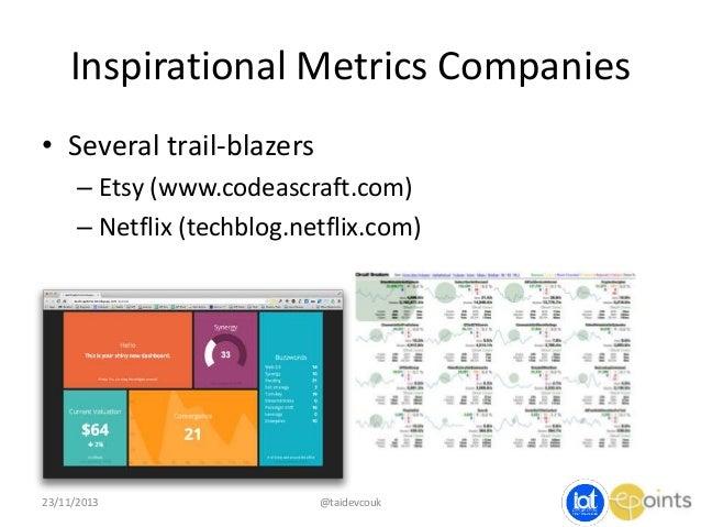 Inspirational Metrics Companies • Several trail-blazers – Etsy (www.codeascraft.com) – Netflix (techblog.netflix.com)  23/...
