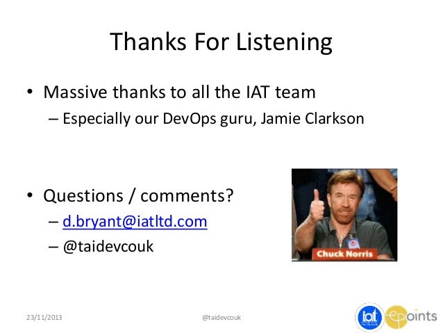 Thanks For Listening • Massive thanks to all the IAT team – Especially our DevOps guru, Jamie Clarkson  • Questions / comm...