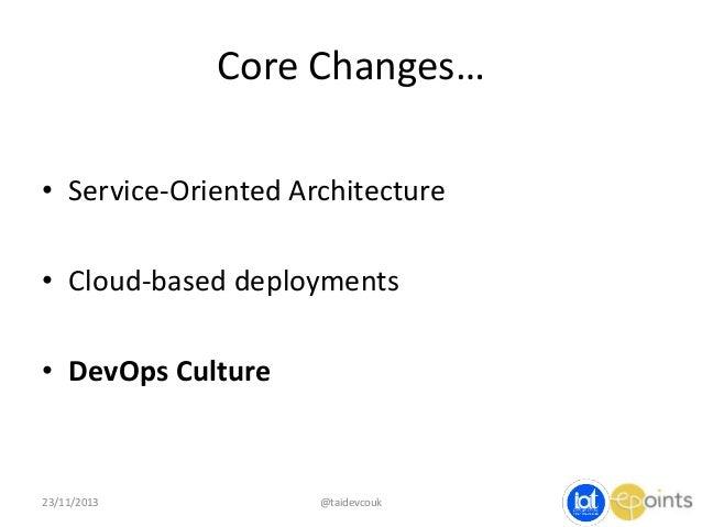 Core Changes… • Service-Oriented Architecture  • Cloud-based deployments • DevOps Culture  23/11/2013  @taidevcouk