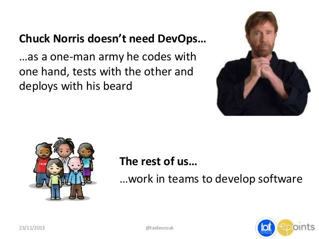 Chuck Norris doesn't need DevOps… …as a one-man army he codes with one hand, tests with the other and deploys with his bea...