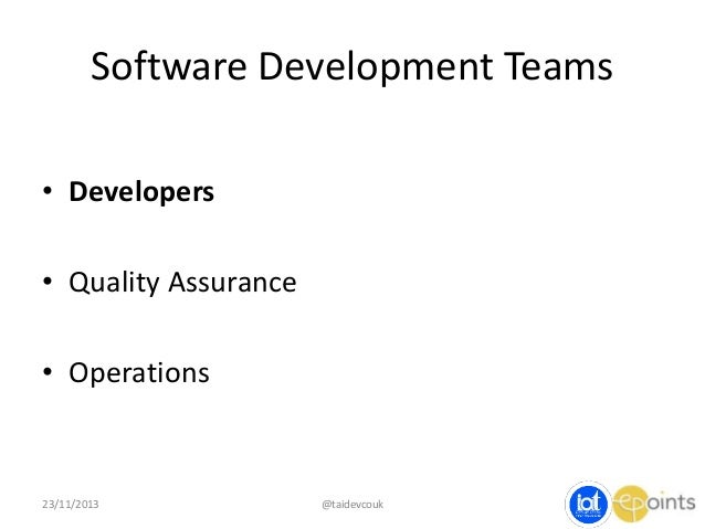 Software Development Teams • Developers  • Quality Assurance • Operations  23/11/2013  @taidevcouk