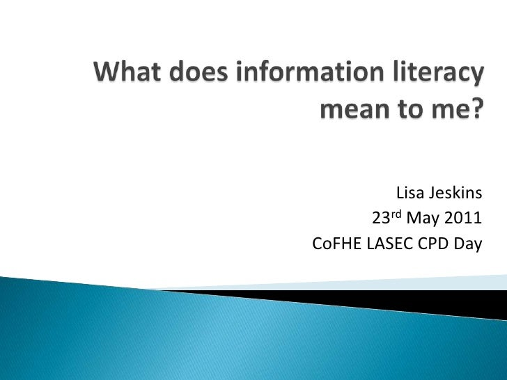 What does information literacy mean to me?<br />Lisa Jeskins<br />23rd May 2011<br />CoFHE LASEC CPD Day<br />