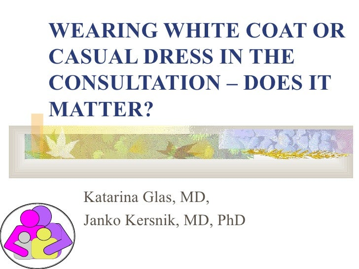 WEARING WHITE COAT OR CASUAL DRESS IN THE CONSULTATION – DOES IT MATTER? Katarina Glas, MD, Janko Kersnik, MD, PhD