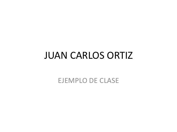 JUAN CARLOS ORTIZ<br />EJEMPLO DE CLASE<br />