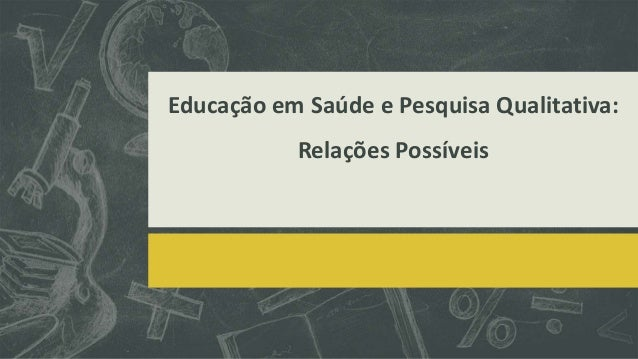 Educação em Saúde e Pesquisa Qualitativa:  Relações Possíveis