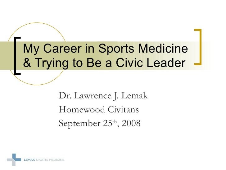 Dr. Lawrence J. Lemak Homewood Civitans  September 25 th , 2008 My Career in Sports Medicine & Trying to Be a Civic Leader