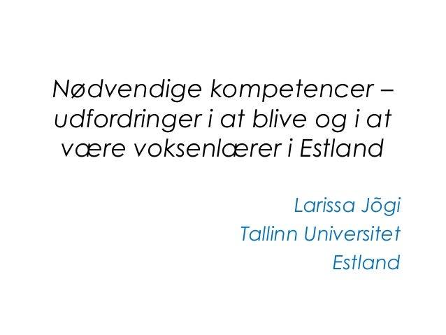 Nødvendige kompetencer – udfordringer i at blive og i at være voksenlærer i Estland Larissa Jõgi Tallinn Universitet Estla...