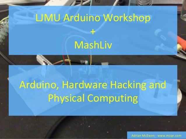 LJMU Arduino Workshop + MashLiv Adrian McEwen - www.mcqn.com Arduino, Hardware Hacking and Physical Computing