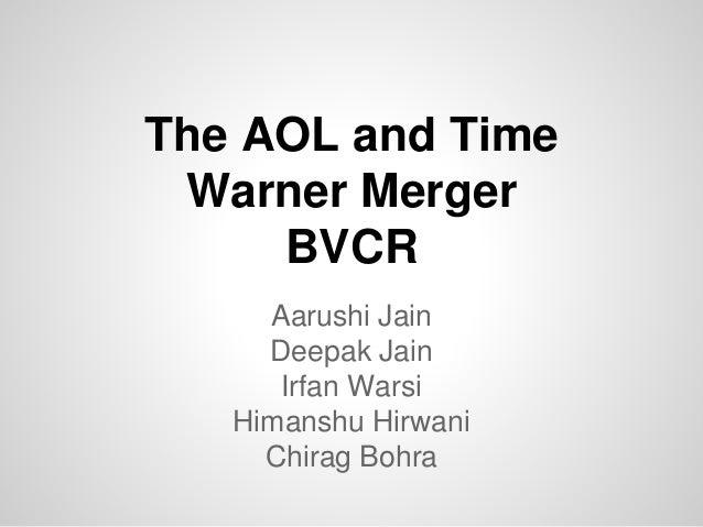 The AOL and Time Warner Merger BVCR Aarushi Jain Deepak Jain Irfan Warsi Himanshu Hirwani Chirag Bohra