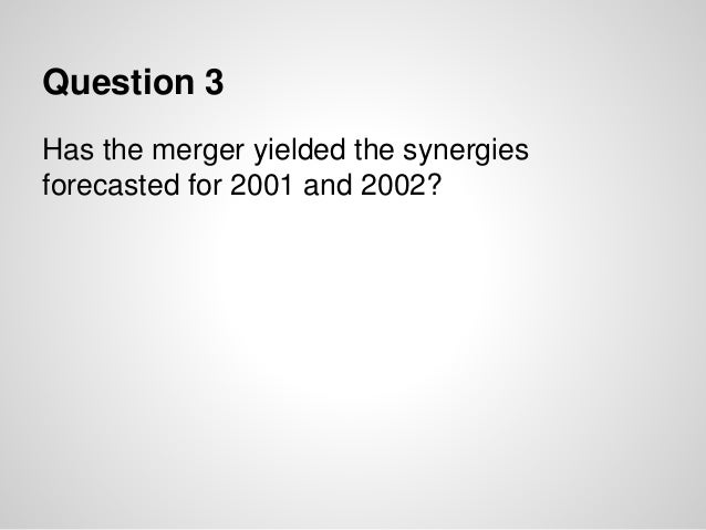 Question 3 Has the merger yielded the synergies forecasted for 2001 and 2002?