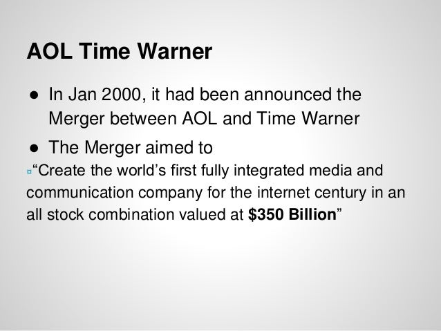 """AOL Time Warner ● In Jan 2000, it had been announced the Merger between AOL and Time Warner ● The Merger aimed to ¤""""Create..."""