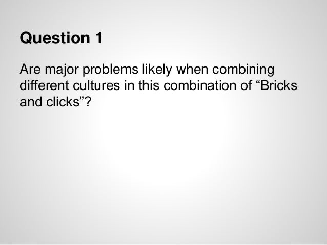 """Question 1 Are major problems likely when combining different cultures in this combination of """"Bricks and clicks""""?"""