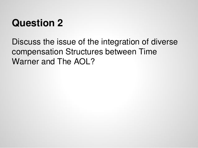 Question 2 Discuss the issue of the integration of diverse compensation Structures between Time Warner and The AOL?