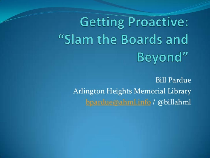 """Getting Proactive:""""Slam the Boards and Beyond""""<br />Bill Pardue<br />Arlington Heights Memorial Library<br />bpardue@ahml...."""