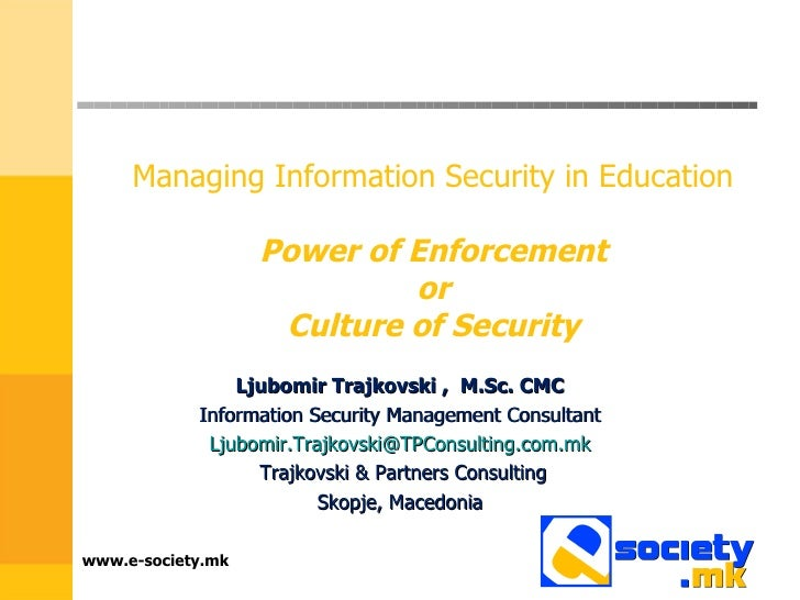 Managing Information Security in Education    Power of Enforcement  or  Culture of Security  Ljubomir Trajkovski ,  M.Sc. ...