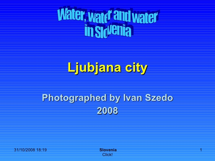 Ljubjana city Photographed by Ivan Szedo 2008 Water, water and water in Slovenia