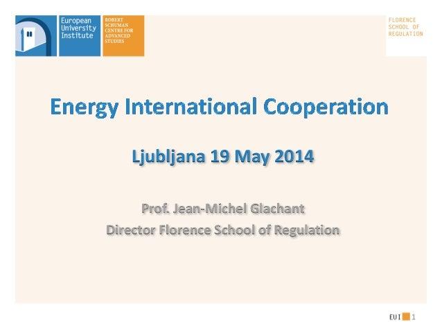 Ljubljana 19 May 2014 Prof. Jean-Michel Glachant Director Florence School of Regulation 1