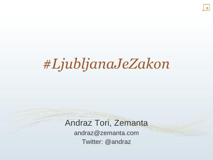 #LjubljanaJeZakon Andraz Tori, Zemanta [email_address] Twitter: @andraz