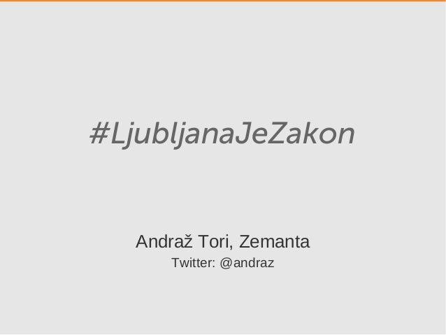 #LjubljanaJeZakon Andraž Tori, Zemanta Twitter: @andraz