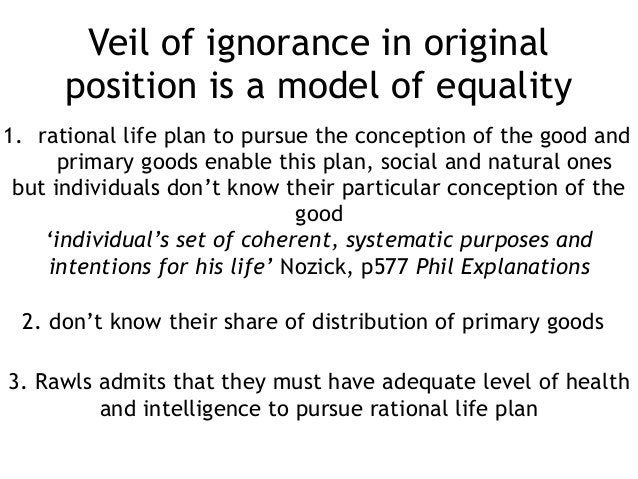 Veil of ignorance in original position is a model of equality 1. rational life plan to pursue the conception of the good a...