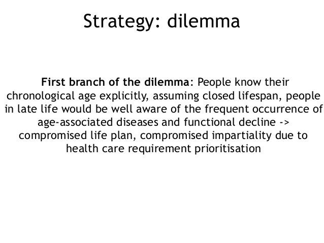 Strategy: dilemma First branch of the dilemma: People know their chronological age explicitly, assuming closed lifespan, p...