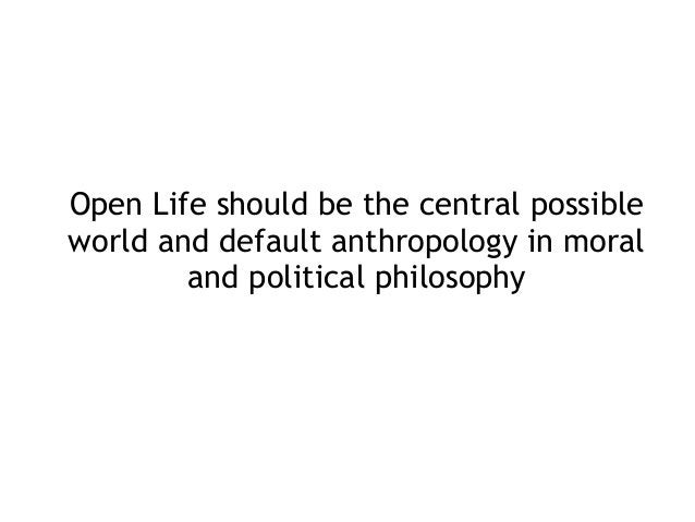 Open Life should be the central possible world and default anthropology in moral and political philosophy
