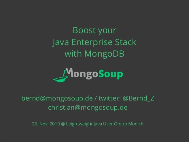 Boost your Java Enterprise Stack with MongoDB ! !  bernd@mongosoup.de / twitter: @Bernd_Z christian@mongosoup.de ! 26. Nov...