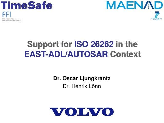 Support for ISO 26262 in the EAST-ADL/AUTOSAR Context Dr. Oscar Ljungkrantz Dr. Henrik Lönn