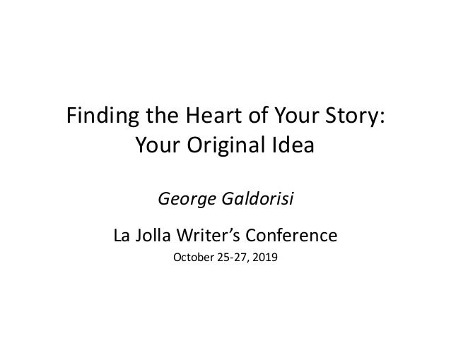 Finding the Heart of Your Story: Your Original Idea George Galdorisi La Jolla Writer's Conference October 25-27, 2019