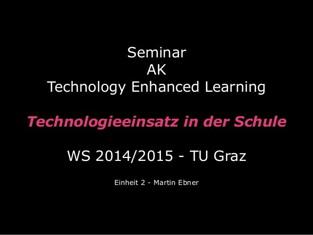 Seminar  AK  Technology Enhanced Learning  Technologieeinsatz in der Schule  WS 2014/2015 - TU Graz  Einheit 2 - Martin Eb...