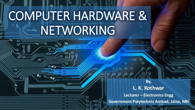 COMPUTER HARDWARE & NETWORKING By, L. K. Kothwar Lecturer – Electronics Engg Government Polytechnic Ambad, Jalna, MH