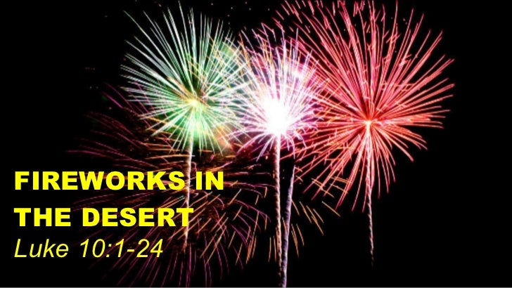FIREWORKS IN THE DESERT Luke 10:1-24