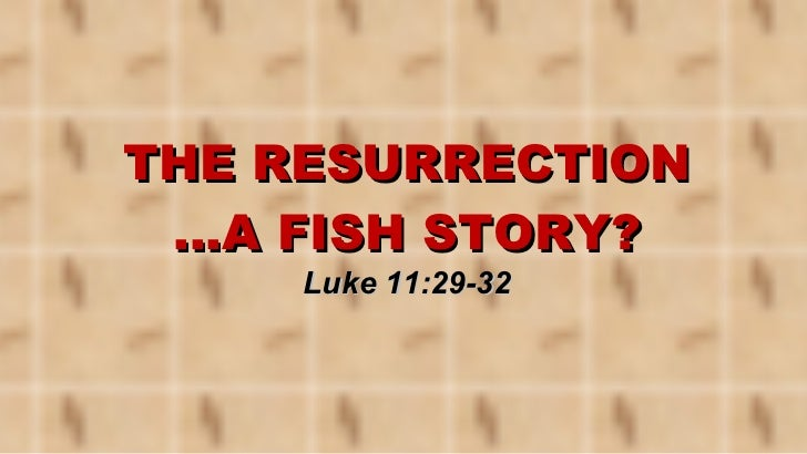 THE RESURRECTION …A FISH STORY? Luke 11:29-32