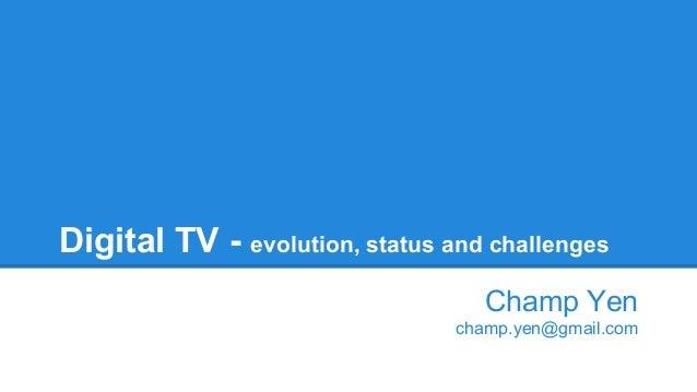 Digital TV - evolution, status and challenges Champ Yen champ.yen@gmail.com