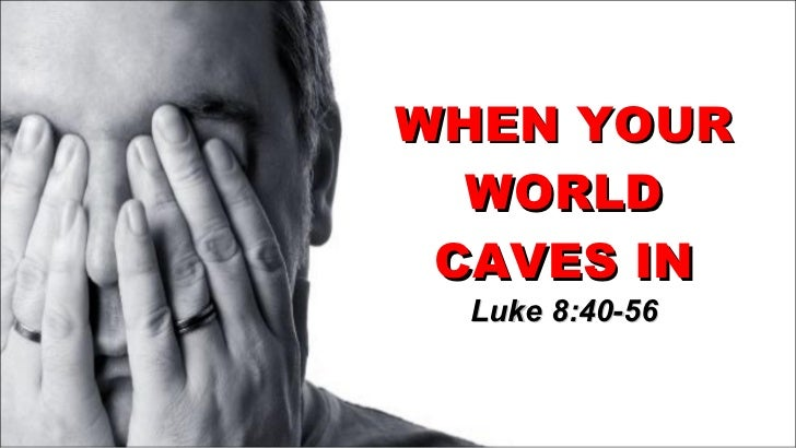 WHEN YOUR WORLD CAVES IN Luke 8:40-56