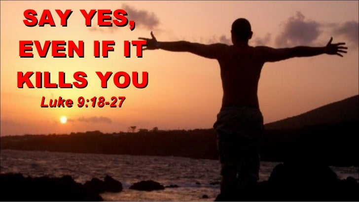 SAY YES,  EVEN IF IT KILLS YOU Luke 9:18-27