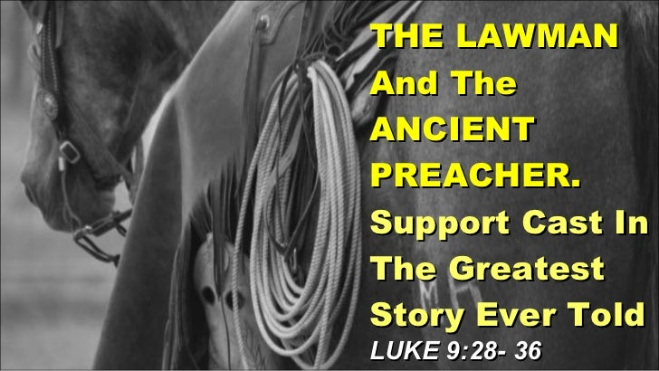 THE LAWMAN And The ANCIENT PREACHER. Support Cast In The Greatest Story Ever Told LUKE 9:28- 36