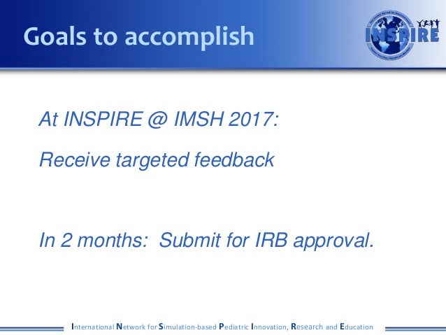 At INSPIRE @ IMSH 2017: Receive targeted feedback In 2 months: Submit for IRB approval. International Network for Simulati...