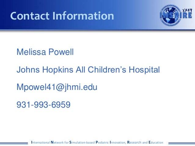 Melissa Powell Johns Hopkins All Children's Hospital Mpowel41@jhmi.edu 931-993-6959 International Network for Simulation-b...