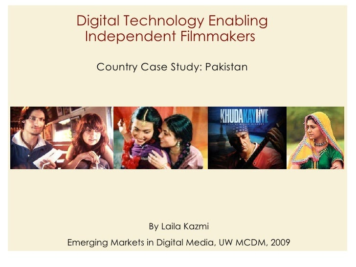 Digital Technology Enabling Independent Filmmakers  Country Case Study: Pakistan By Laila Kazmi Emerging Markets in Digita...