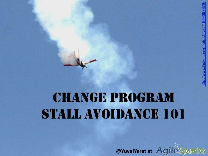 Change Program Stall Avoidance 101<br />http://www.flickr.com/photos/blyzz/1989097878/<br />@YuvalYeret at                ...
