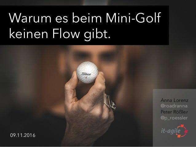 Warum es beim Mini-Golf keinen Flow gibt. Anna Lorenz @roadranna Peter Rößler @p_roessler    09.11.2016