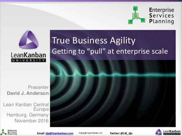 "Copyright Lean Kanban Inc.Email: dja@leankanban.com Twitter: @LKI_dja True Business Agility Getting to ""pull"" at enterpris..."