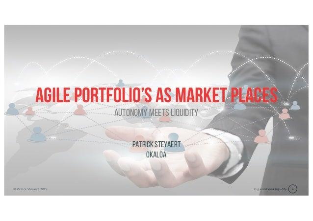 Organizational liquidity© Patrick Steyaert, 2019 1 Agile portfolio's as market places PatrickSteyaert Okaloa Autonomy meet...